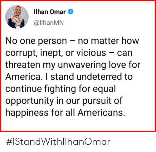 For America: ilhan Omar e  @llhanMN  No one person -no matter how  corrupt, inept, or vicious - can  threaten my unwavering love for  America. I stand undeterred to  continue fighting for equal  opportunity in our pursuit of  happiness for all Americans. #IStandWithIlhanOmar