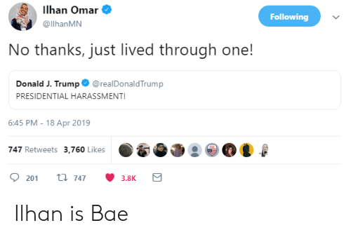 Bae, Blackpeopletwitter, and Funny: Ilhan Omar  @llhanMIN  Following  No thanks, just lived through one!  Donald J. Trump@realDonaldTrump  PRESIDENTIAL HARASSMENT!  6:45 PM-18 Apr 2019  747 Retweets 3,760 Likes Ilhan is Bae