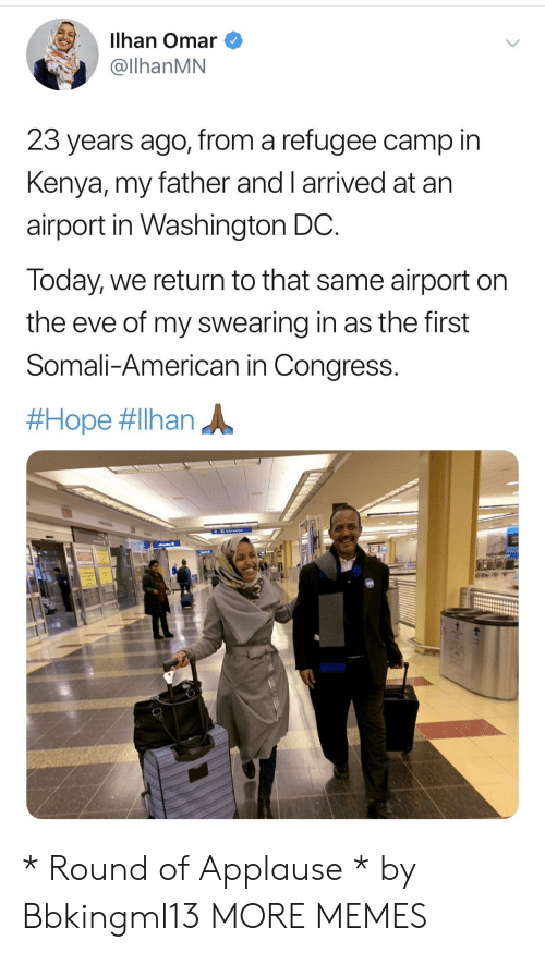 Applause: Ilhan Omar  @llhanMN  23 years ago, from a refugee camp in  Kenya, my father and I arrived at arn  airport in Washington DC  Today, we return to that same airport on  the eve of my swearing in as the first  Somali-American in Congress.  * Round of Applause * by Bbkingml13 MORE MEMES
