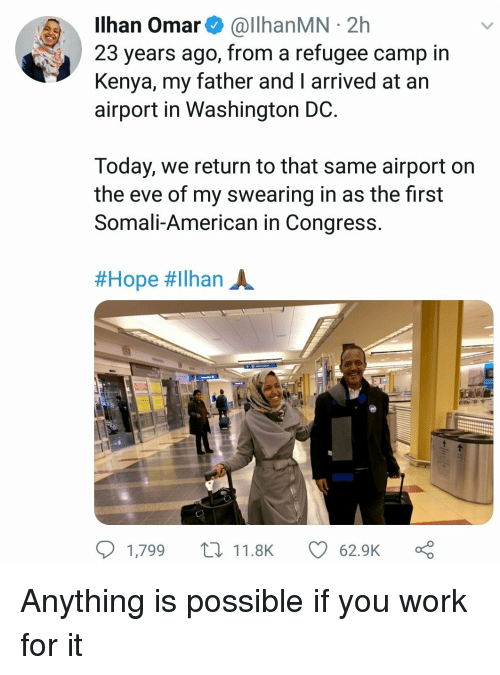 Anything Is Possible: Ilhan Omar& @llhanMN 2h  23 years ago, from a refugee camp in  Kenya, my father and I arrived at an  airport in Washington DC  Today, we return to that same airport on  the eve of my swearing in as the first  Somali-American in Congress  #Hope #ilhan A.  1,799 t11.8K  62.9K Anything is possible if you work for it
