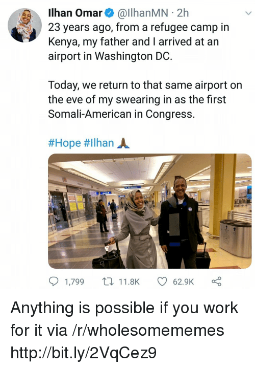 Anything Is Possible: Ilhan Omar& @llhanMN 2h  23 years ago, from a refugee camp in  Kenya, my father and I arrived at an  airport in Washington DC  Today, we return to that same airport on  the eve of my swearing in as the first  Somali-American in Congress  #Hope #ilhan A.  1,799 t11.8K  62.9K Anything is possible if you work for it via /r/wholesomememes http://bit.ly/2VqCez9