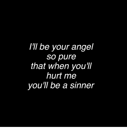 sinner: I'lI be your angel  so pure  that when you'I  hurt me  you'll be a sinner