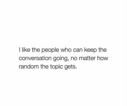 How, Random, and Who: Ilike the people who can keep the  conversation going, no matter how  random the topic gets.