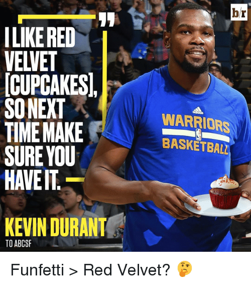 Cupcaking: ILIKERED  VELVET  CUPCAKES,  SONEXT  TIME MAKE  SURE YOU  HAVE IT  KEVIN DURANT  TO ABCSF  br  WARRIORS  BASKETBALL Funfetti > Red Velvet? 🤔
