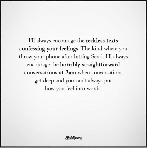 Straightforwardness: I'll always encourage the reckless texts  confessing your feelings. The kind where you  throw your phone after hitting Sen  I'll always  encourage the horribly straightforward  conversations at 3am when conversations  get deep and you can't always put  how you feel into words.
