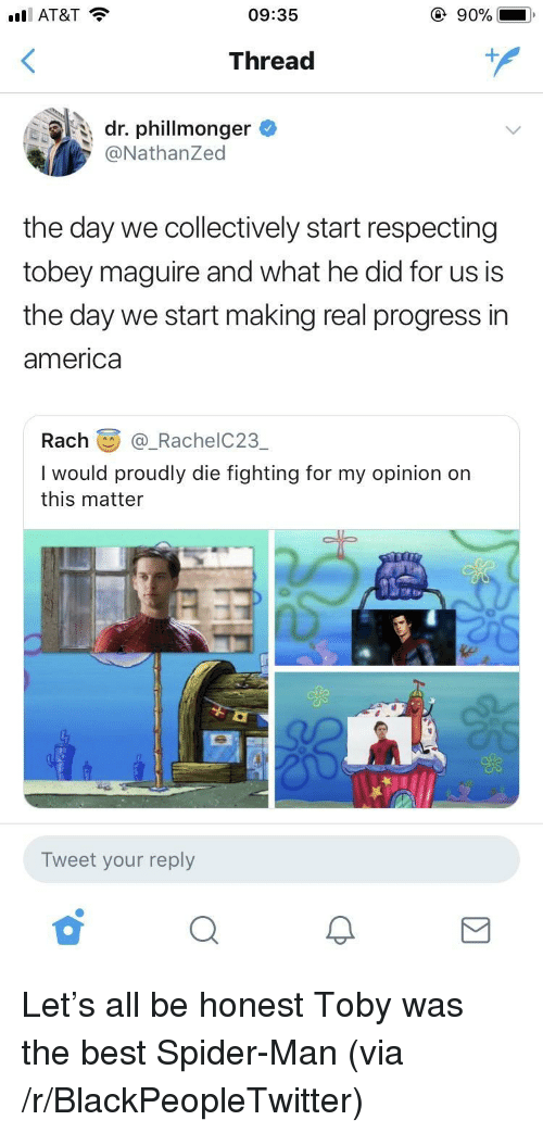 Tobey Maguire: ill AT&T  09:35  Thread  dr. phillmonger  @NathanZed  the day we collectively start respecting  tobey maguire and what he did for us is  the day we start making real progress in  america  Rach@_RachelC23  I would proudly die fighting for my opinion on  this matter  eg3  Tweet your reply <p>Let's all be honest Toby was the best Spider-Man (via /r/BlackPeopleTwitter)</p>