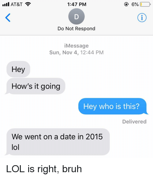 Hows It Going: ill AT&T  1:47 PM  Do Not Respond  iMessage  Sun, Nov 4, 12:44 PM  Hey  How's it going  Hey who is this?  Delivered  We went on a date in 2015  lol LOL is right, bruh