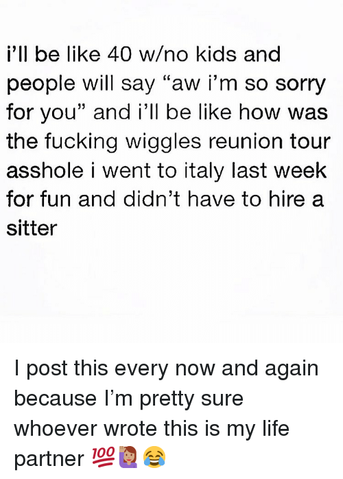 """Be Like, Fucking, and Life: i'll be like 40 w/no kids and  people will say """"aw iI'm so sorry  for you"""" and i'll be like how was  the fucking wiggles reunion tour  asshole i went to italy last week  for fun and didn't have to hire a  sitter I post this every now and again because I'm pretty sure whoever wrote this is my life partner 💯🙋🏽♀️😂"""