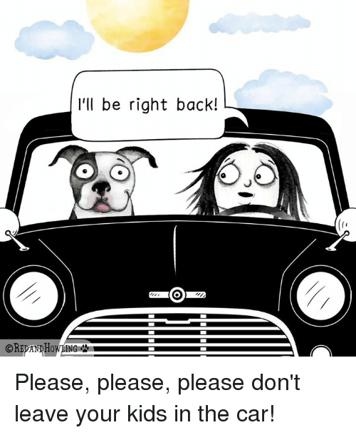 Memes, Kids, and Back: I'll be right back!  OREPANDHOWLING Please, please, please don't leave your kids in the car!