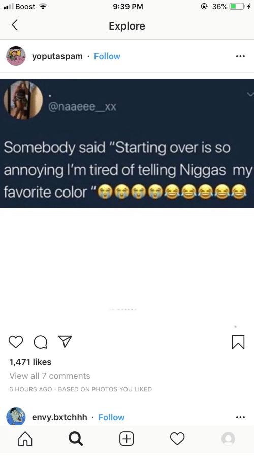 """Xxx, Boost, and Annoying: ill Boost  9:39 PM  36%  Explore  yoputaspam Follow  @naaeee_xxX  Somebody said """"Starting over is so  annoying I'm tired of telling Niggas my  favorite color """"  1,471 likes  View all 7 comments  6 HOURS AGO BASED ON PHOTOS YOU LIKED  envy.bxtchhh Follow"""