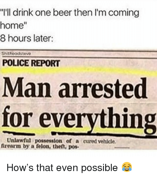 """Beer, Police, and Home: """"I'll drink one beer then I'm coming  home""""  8 hours later:  Shitheadstew  POLICE REPORT  Man arrested  for everything  Unlawful possession of a cured vehicle  firearm by a felon, the,o How's that even possible 😂"""