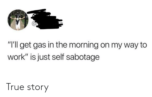 """True, Work, and True Story: """"Ill get gas in the morning on my way to  work"""" is just self sabotage True story"""