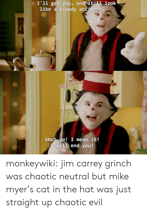 The Grinch: I'll get vou, and it'11 look  like a bloody accident   Shut up! I mean it!  T will end you! monkeywiki:  jim carrey grinch was chaotic neutral but mike myer's cat in the hat was just straight up chaotic evil