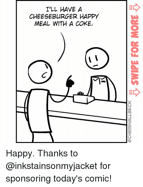 A Cheeseburger: I'LL HAVE A  CHEESEBURGER HAPPY  MEAL WITH A COKE. Happy. Thanks to @inkstainsonmyjacket for sponsoring today's comic!