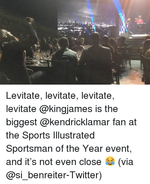 levitation: Ill Levitate, levitate, levitate, levitate @kingjames is the biggest @kendricklamar fan at the Sports Illustrated Sportsman of the Year event, and it's not even close 😂 (via @si_benreiter-Twitter)