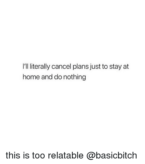 Home, Relatable, and Girl Memes: I'll literally cancel plans just to stay at  home and do nothing this is too relatable @basicbitch
