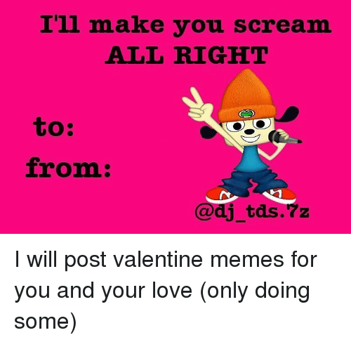valentines meme: I'll make you scream  ALL RIGHT  to:  from  dj tds.7z I will post valentine memes for you and your love (only doing some)