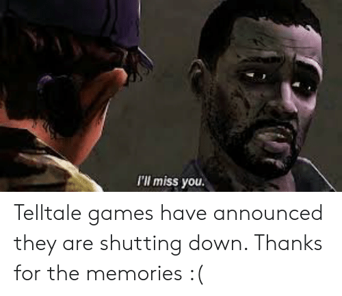 Ill Miss You: I'll miss you. Telltale games have announced they are shutting down. Thanks for the memories :(