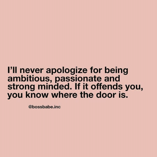 Ambitious: I'll never apologize for being  ambitious, passionate and  strong minded. If it offends you,  you know where the door is.  @bossbabe.inc