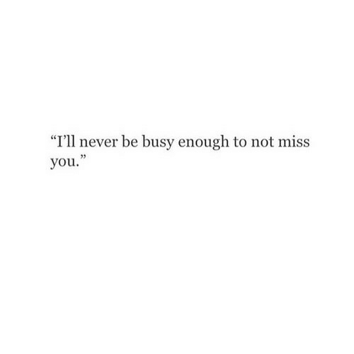 """Never, You, and Miss: """"I'll never be busy enough to not miss  you."""""""