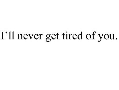 Tired Of You: I'll never get tired of you.