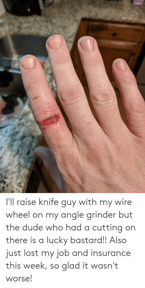 glad: I'll raise knife guy with my wire wheel on my angle grinder but the dude who had a cutting on there is a lucky bastard!! Also just lost my job and insurance this week, so glad it wasn't worse!