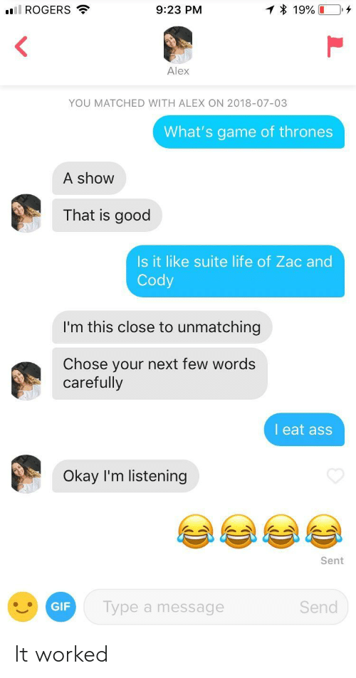 Game of Thrones, Gif, and Life: ill ROGERS  9:23 PM  Alex  YOU MATCHED WITH ALEX ON 2018-07-03  What's game of thrones  A show  That is good  Is it like suite life of Zac and  Cody  I'm this close to unmatching  Chose your next few words  carefully  l eat ass  Okay I'm listening  Sent  GIF  Type a message  Send It worked
