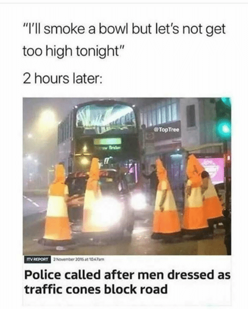 """Memes, Police, and Traffic: """"I'll smoke a bowl but let's not get  too high tonight""""  2 hours later:  @TopTree  ITV REPORT  2 November 2015 at t047am  Police called after men dressed as  traffic cones block road"""