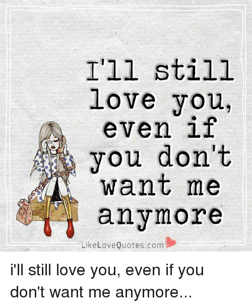 I\'ll Still Love You Even if You Don\'t Want Me Any Like Love ...