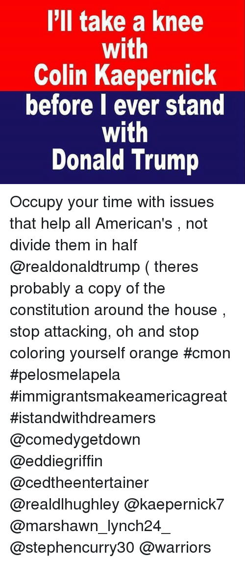 Colin Kaepernick, Donald Trump, and Memes: I'll take a knee  With  Colin Kaepernick  before l ever stand  with  Donald Trump Occupy your time with issues that help all American's , not divide them in half @realdonaldtrump ( theres probably a copy of the constitution around the house , stop attacking, oh  and stop coloring yourself orange #cmon #pelosmelapela #immigrantsmakeamericagreat #istandwithdreamers @comedygetdown @eddiegriffin @cedtheentertainer @realdlhughley @kaepernick7 @marshawn_lynch24_ @stephencurry30 @warriors
