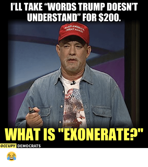 """Occupy Democrats: I'LL TAKE """"WORDS TRUMP DOESNT  UNDERSTAND"""" FOR $200.  MAKE AM  GREATAG  WHAT IS """"EXONERATEP""""  OCCUPY DEMOCRATS 😂"""