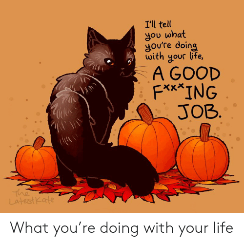 Life, Good, and Job: I'll tell  gou what  goure doing  gour  with  ife,  A GOOD  F*x*ING  JOB.  The  LatestKate What you're doing with your life