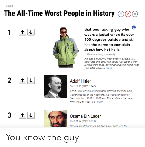 Osama Bin: ILLAINS  The All-Time Worst People in History 000  that one fucking guy who  wears a jacket when its over  100 degrees outside and still  has the nerve to complain  about how hot he is.  (1990 something - present)  No-one's MAKING you wear it! Even if you  don't like the sun, you could just wear a thin  long sleeve shirt, but noooooo, we gotta hear  you bitch abou... more  Adoli Hiiler  Died at 56 (1889-1945)  Adolf Hitler was an Austrian-born German politician who  was the leader of the Nazi Party. He was chancellor of  Germany from 1933 to 1945 and Führer of Nazi Germany  from 1934 to 1945. As .more  Osama Bin Laden  Died at 54 (1957-2011)  Osama bin Mohammed bin Awad bin Laden was the You know the guy