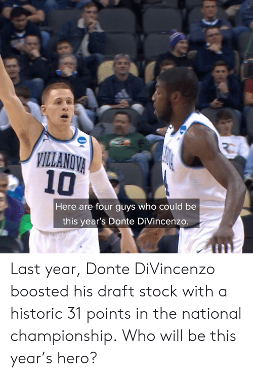 Divincenzo: ILLANOVA  10  Here are four guys who could be  this year's Donte DiVincenzo. Last year, Donte DiVincenzo boosted his draft stock with a historic 31 points in the national championship.  Who will be this year's hero?