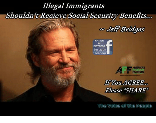 "Illegal Immigrants: Illegal Immigrants  Shouldnt Recieve Social Security Benefits..  Jeff Bridges  NATION  IN  DISTRESS  like us on  faceboolk  AII  If You AGREE.  Please ""SHARE  ACITOCIS  The  Voiee of the People"