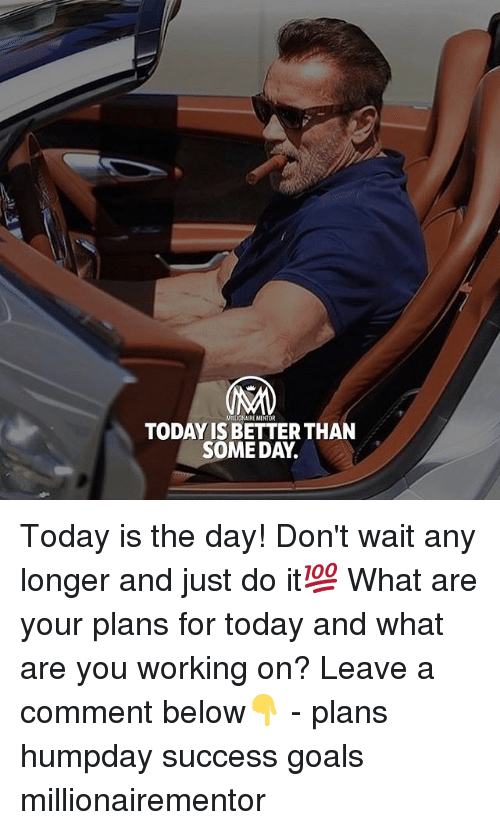 Goals, Just Do It, and Memes: ILLOHAIRE MENTOR  TODAY IS BETTER THAN  SOME DAY. Today is the day! Don't wait any longer and just do it💯 What are your plans for today and what are you working on? Leave a comment below👇 - plans humpday success goals millionairementor