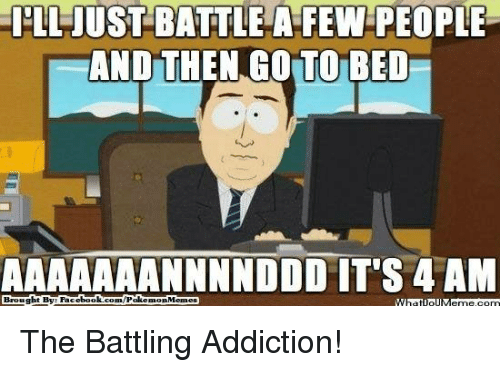 Fac, Meme, and Memes: ILLUUST BATTLE A FEW PEOPLE  AND THEN GO TO BED  AAAAAAANNNNDDD IT'S 4 AM  Brought By Fac  /Poke  Memes  ebook  muon The Battling Addiction!