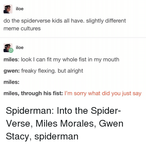 Miles Morales: iloe  do the spiderverse kids all have. slightly different  meme cultures  iloe  miles: look I can fit my whole fist in my mouth  gwen: freaky flexing. but alright  miles:  miles, through his fist: I'm sorry what did you just say Spiderman: Into the Spider-Verse, Miles Morales, Gwen Stacy, spiderman