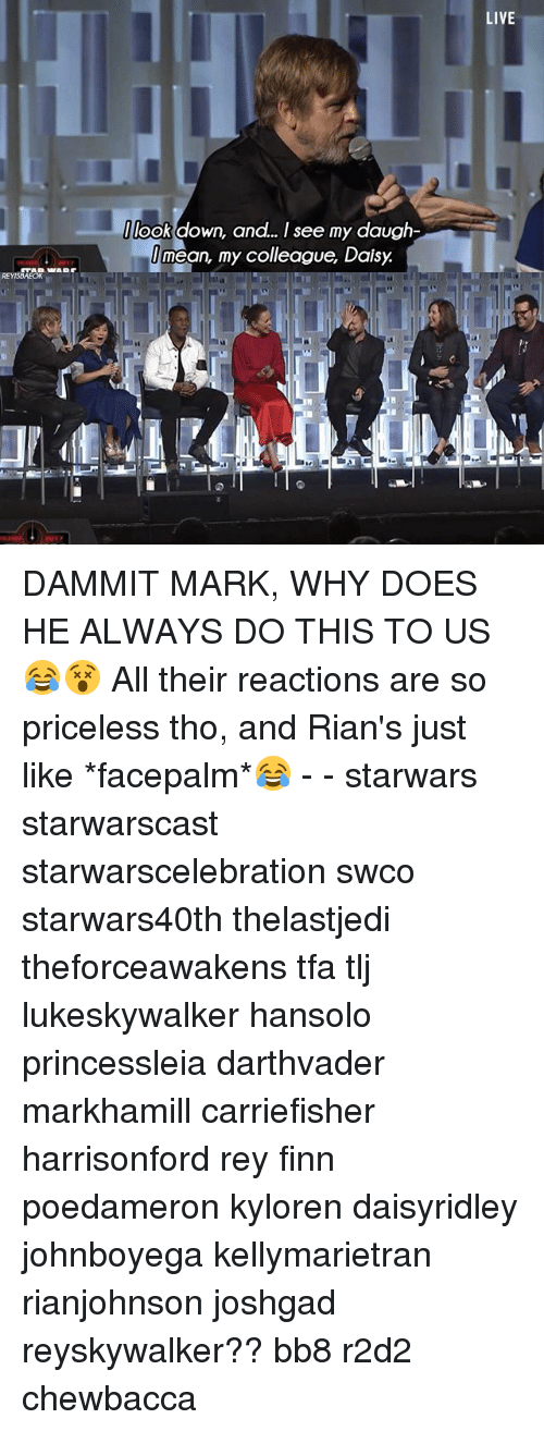 BB-8: Ilook down, and.. I see my daugh-  I mean, my colleague, Daisy.  LIVE DAMMIT MARK, WHY DOES HE ALWAYS DO THIS TO US😂😵 All their reactions are so priceless tho, and Rian's just like *facepalm*😂 - - starwars starwarscast starwarscelebration swco starwars40th thelastjedi theforceawakens tfa tlj lukeskywalker hansolo princessleia darthvader markhamill carriefisher harrisonford rey finn poedameron kyloren daisyridley johnboyega kellymarietran rianjohnson joshgad reyskywalker?? bb8 r2d2 chewbacca