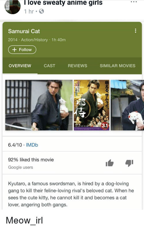 Sweaty Anime: Ilove sweaty anime girls  1 hr G  Samurai Cat  2014 Action/History 1h 40m  + Follow  OVERVIEW  CAST  REVIEWS  SIMILAR MOVIES  30  6.4/10 IMDb  92% liked this movie  Google users  Kyutaro, a famous swordsman, is hired by a dog-loving  gang to kill their feline-loving rival's beloved cat. When he  sees the cute kitty, he cannot kill it and becomes a cat  lover, angering both gangs. Meow_irl