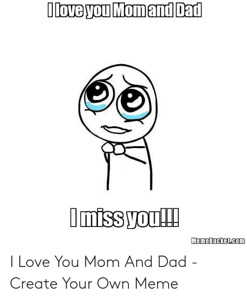 Memebucket: Ilove you Momand Dad  Imiss you!!  MemeBucket.com I Love You Mom And Dad - Create Your Own Meme