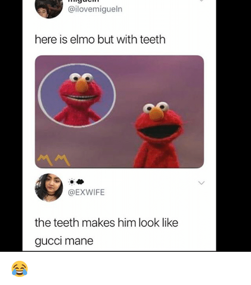 Gucci Mane: @ilovemigueln  here is elmo but with teethh  @EXWIFE  the teeth makes him look like  gucci mane 😂