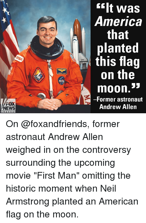 """America, Memes, and News: ilt was  America  that  planted  this flag  on the  USA  moon.""""  -Former astronaut  Andrew Allen  FOX  NEWS  cha n n e l On @foxandfriends, former astronaut Andrew Allen weighed in on the controversy surrounding the upcoming movie """"First Man"""" omitting the historic moment when Neil Armstrong planted an American flag on the moon."""
