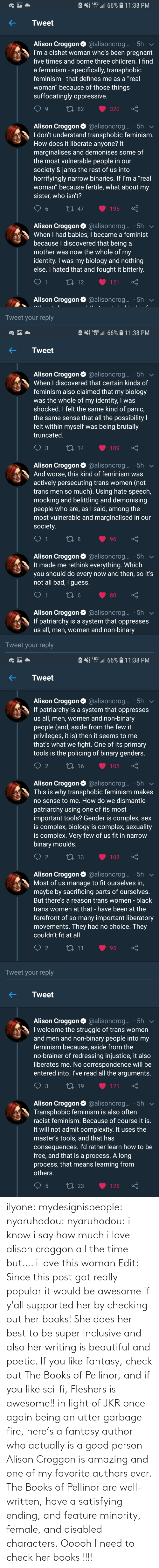 Being: ilyone:  mydesignispeople:  nyaruhodou:  nyaruhodou:  i know i say how much i love alison croggon all the time but…. i love this woman   Edit: Since this post got really popular it would be awesome if y'all supported her by checking out her books! She does her best to be super inclusive and also her writing is beautiful and poetic. If you like fantasy, check out The Books of Pellinor, and if you like sci-fi, Fleshers is awesome!!   in light of JKR once again being an utter garbage fire, here's a fantasy author who actually is a good person  Alison Croggon is amazing and one of my favorite authors ever. The Books of Pellinor are well-written, have a satisfying ending, and feature minority, female, and disabled characters.  Ooooh I need to check her books !!!!