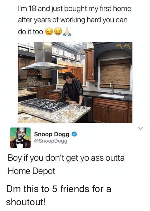 Boy If You Dont: I'm 18 and just bought my first home  after years of working hard you can  do it too  Snoop Dogg  @SnoopDogg  Boy if you don't get yo ass outta  Home Depot Dm this to 5 friends for a shoutout!