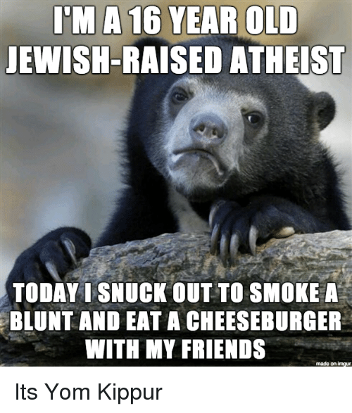 A Cheeseburger: I'M A 16 YEAR OLD  JEWISH-RAISED ATHEIST  TODAY I SNUCK OUT TO SMOKE A  BLUNT AND EAT A CHEESEBURGER  WITH MY FRIENDS  made on imgur Its Yom Kippur