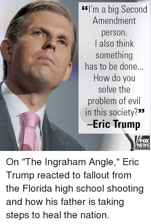 "Eric Trump, Memes, and News: I'm a big Second  Amendment  person.  I also think  something  has to be done.  How do you  solve the  problem of evil  in this society?""  Eric Trump  FOX  NEWS On ""The Ingraham Angle,"" Eric Trump reacted to fallout from the Florida high school shooting and how his father is taking steps to heal the nation."