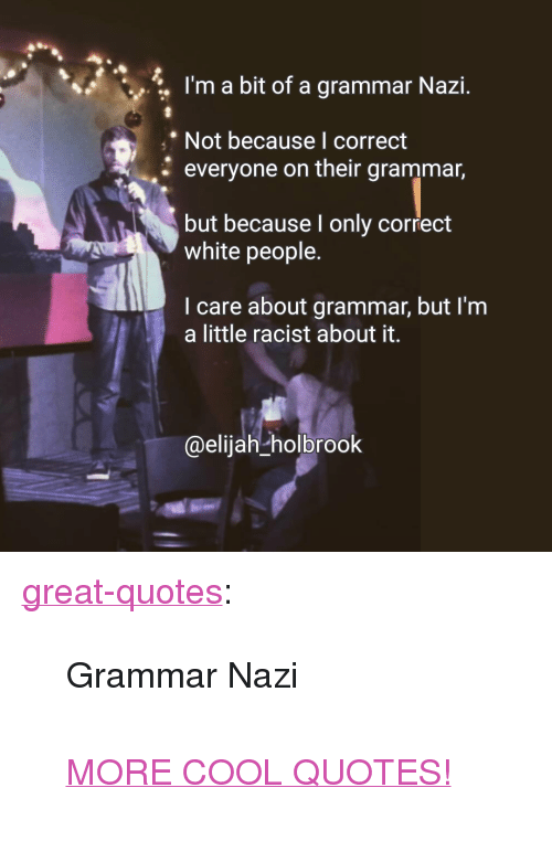 """grammar nazi: :, I'm a bit of a grammar Nazi.  Not because l correct  everyone on their grammar,  but because I only correct  white people.  I care about grammar, but l'm  a little racist about it.  @elijah-holbrook <p><a href=""""http://great-quotes.tumblr.com/post/151559961142/grammar-nazi-more-cool-quotes"""" class=""""tumblr_blog"""">great-quotes</a>:</p>  <blockquote><p>Grammar Nazi<br/><br/><a href=""""http://cool-quotes.net/"""">MORE COOL QUOTES!</a></p></blockquote>"""