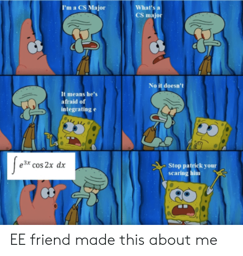 Him, Friend, and Major: I'm a CS Major  What's  CS major  No it doesn't  It means he's  afraid of  integrating e  e3* cos 2x dx  Stop patrick your  scaring him EE friend made this about me