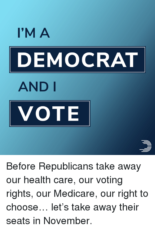 Voting Rights: I'M A  DEMOCRAT  AND I  VOTE Before Republicans take away our health care, our voting rights, our Medicare, our right to choose… let's take away their seats in November.